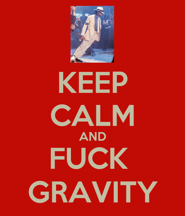 KEEP CALM AND FUCK  GRAVITY
