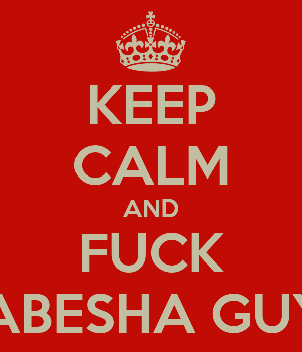 KEEP CALM AND FUCK HABESHA GUYS