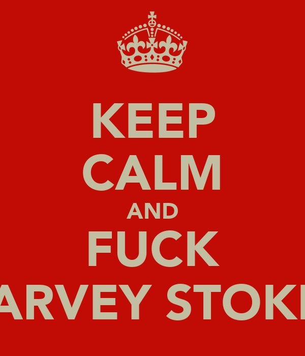 KEEP CALM AND FUCK HARVEY STOKES