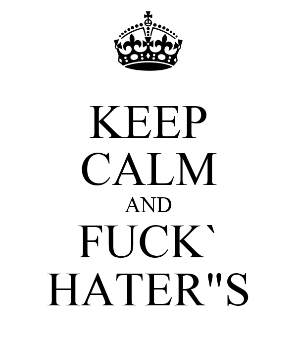 "KEEP CALM AND FUCK` HATER""S"