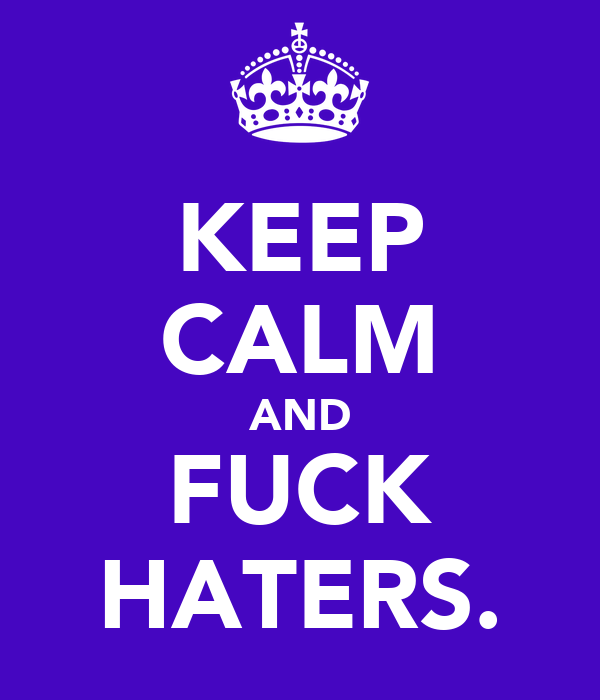 KEEP CALM AND FUCK HATERS.