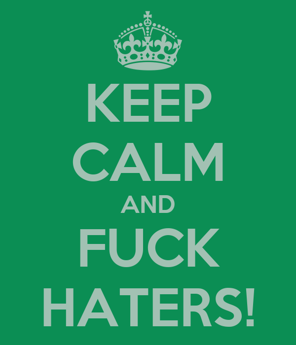 KEEP CALM AND FUCK HATERS!