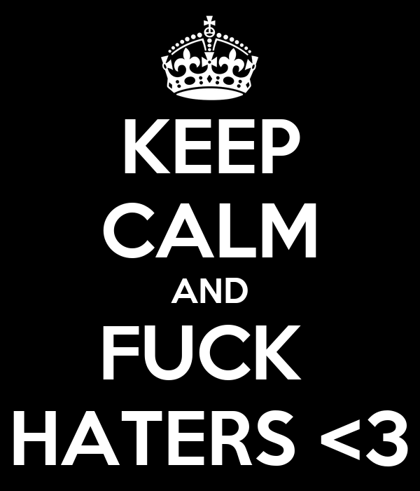KEEP CALM AND FUCK  HATERS <3