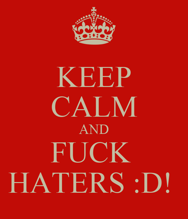 KEEP CALM AND FUCK  HATERS :D!