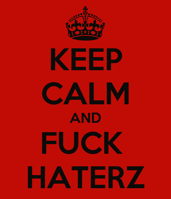 KEEP CALM AND FUCK  HATERZ