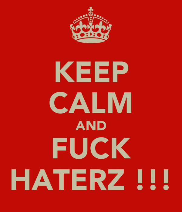 KEEP CALM AND FUCK HATERZ !!!