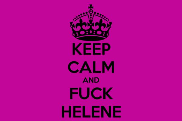 KEEP CALM AND FUCK HELENE