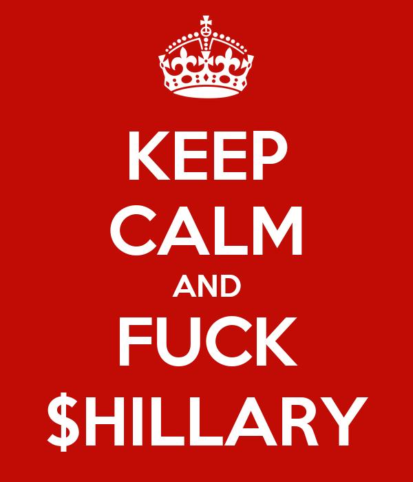 KEEP CALM AND FUCK $HILLARY