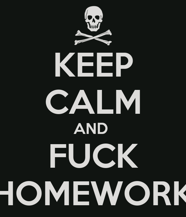 KEEP CALM AND  FUCK HOMEWORK