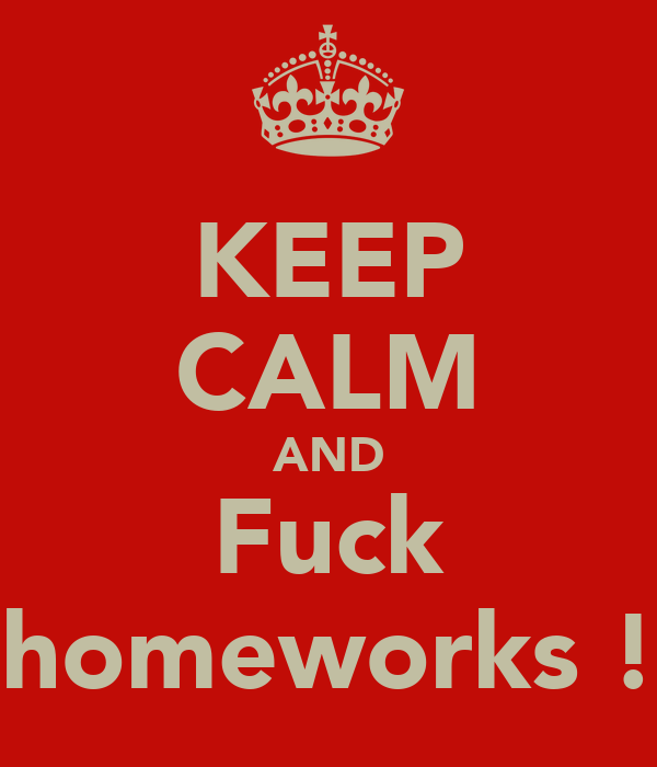 KEEP CALM AND Fuck homeworks !