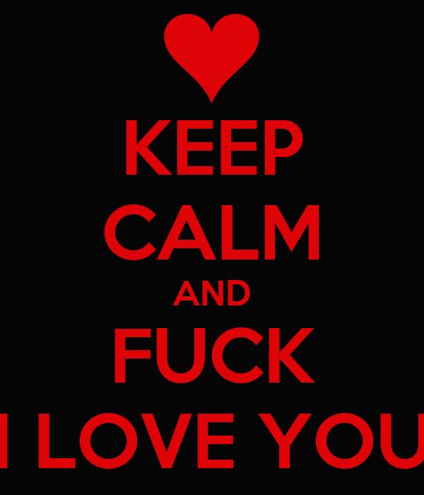 KEEP CALM AND FUCK I LOVE YOU