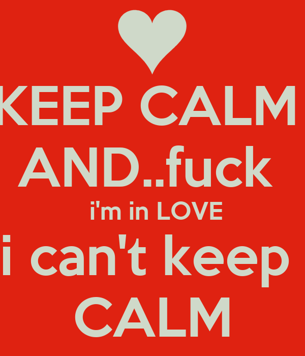 KEEP CALM  AND..fuck   i'm in LOVE i can't keep  CALM
