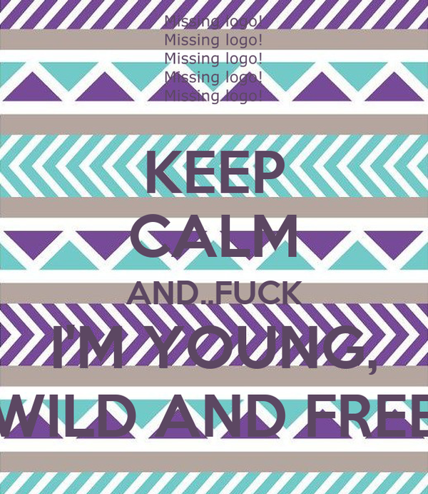 KEEP CALM AND..FUCK I'M YOUNG, WILD AND FREE