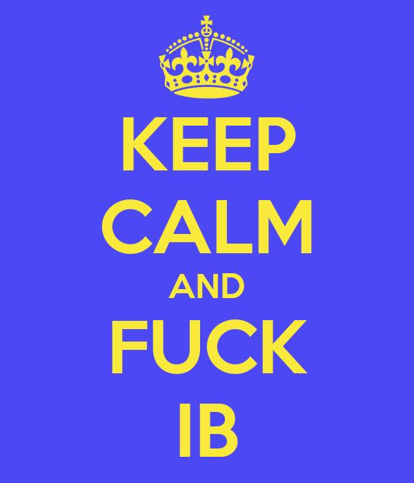 KEEP CALM AND FUCK IB