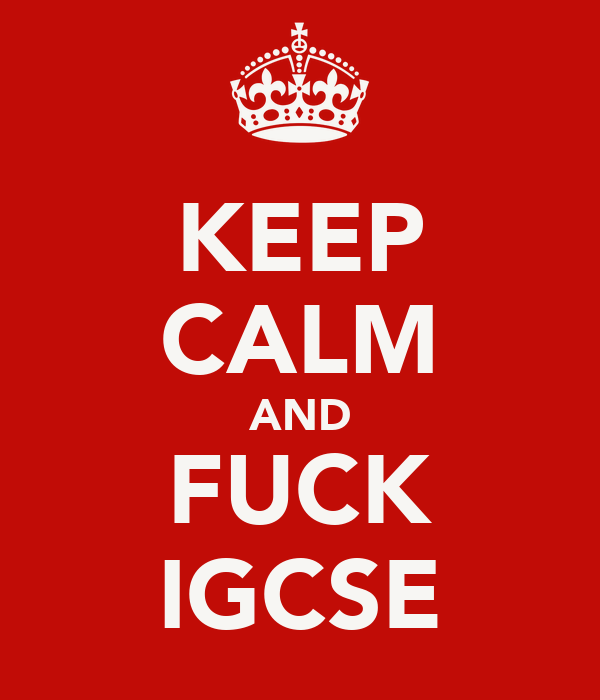 KEEP CALM AND FUCK IGCSE