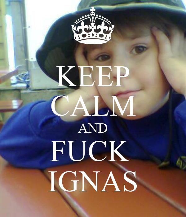 KEEP CALM AND FUCK  IGNAS