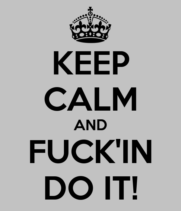 KEEP CALM AND FUCK'IN DO IT!