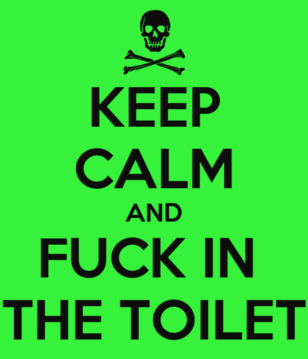 KEEP CALM AND FUCK IN  THE TOILET