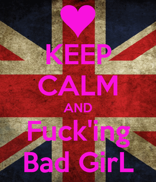 KEEP CALM AND Fuck'ing Bad GirL