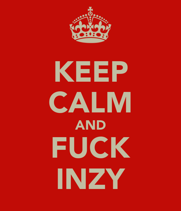 KEEP CALM AND FUCK INZY