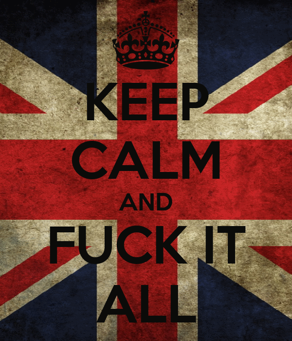 KEEP CALM AND FUCK IT ALL