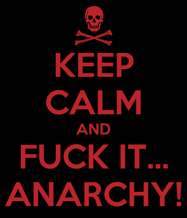 KEEP CALM AND FUCK IT... ANARCHY!