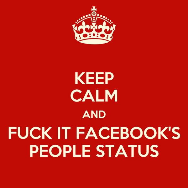 KEEP CALM AND FUCK IT FACEBOOK'S PEOPLE STATUS
