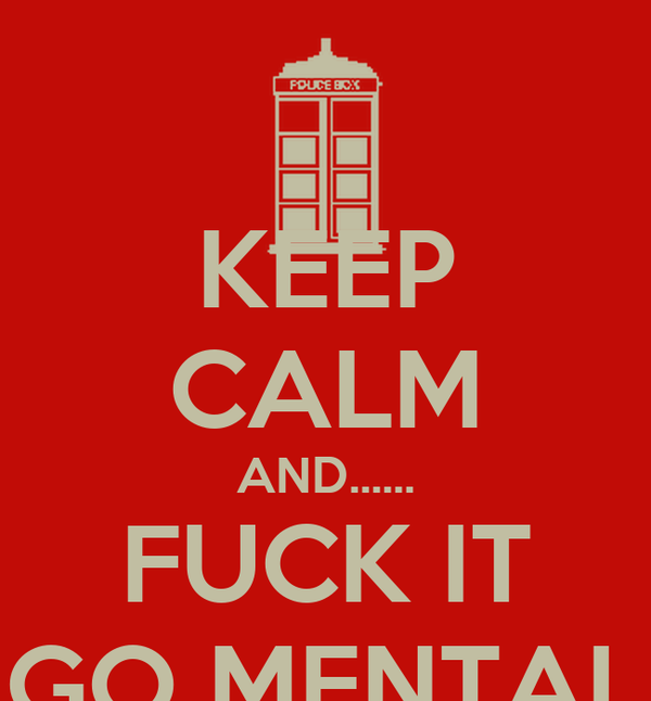 KEEP CALM AND...... FUCK IT GO MENTAL