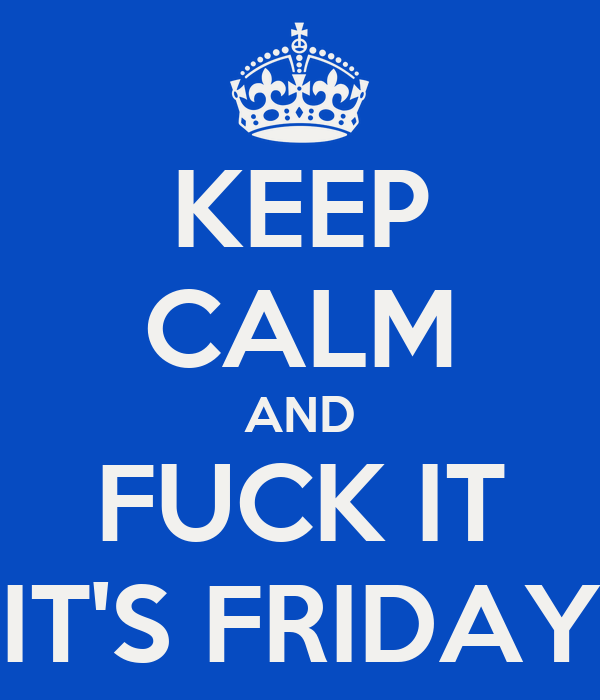 KEEP CALM AND FUCK IT IT'S FRIDAY
