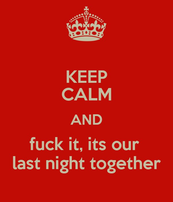 KEEP CALM AND fuck it, its our  last night together