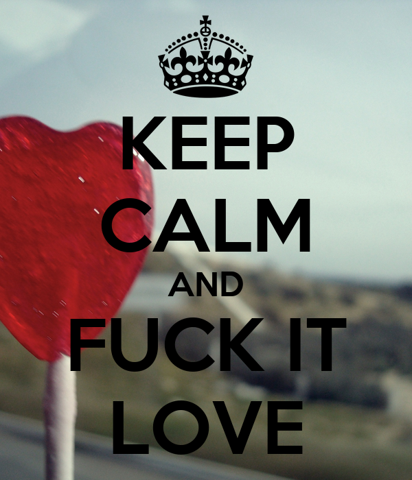KEEP CALM AND FUCK IT LOVE