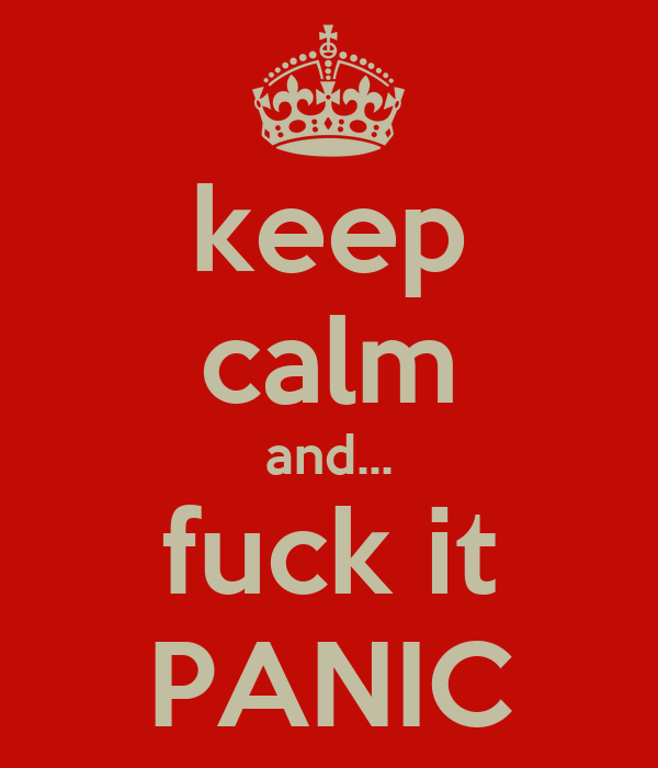 keep calm and... fuck it PANIC