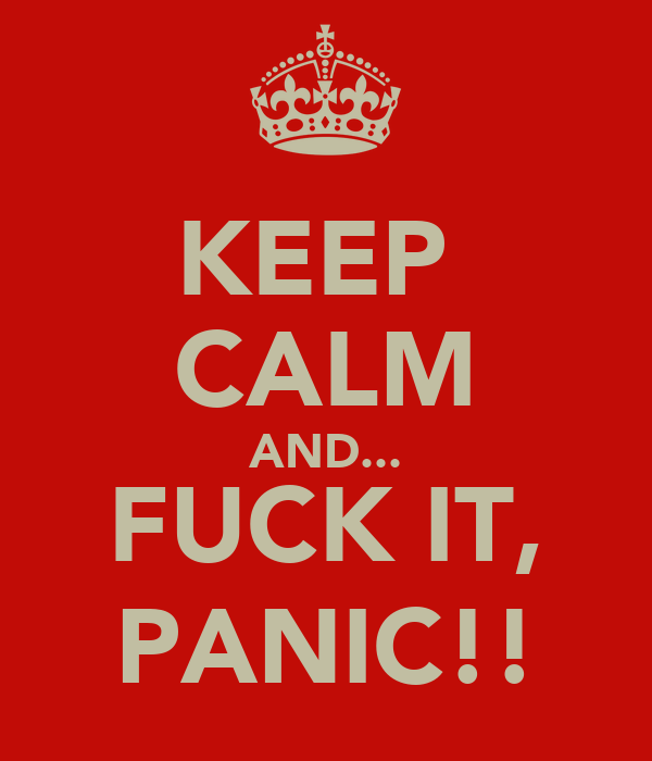 KEEP  CALM AND... FUCK IT, PANIC!!