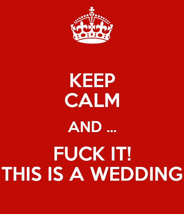 KEEP CALM AND ... FUCK IT! THIS IS A WEDDING