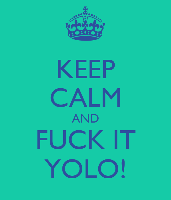 KEEP CALM AND FUCK IT YOLO!
