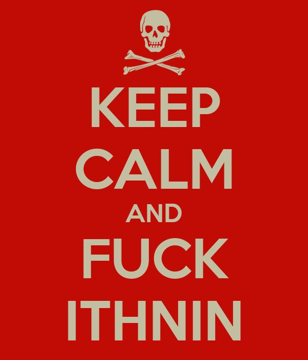 KEEP CALM AND FUCK ITHNIN