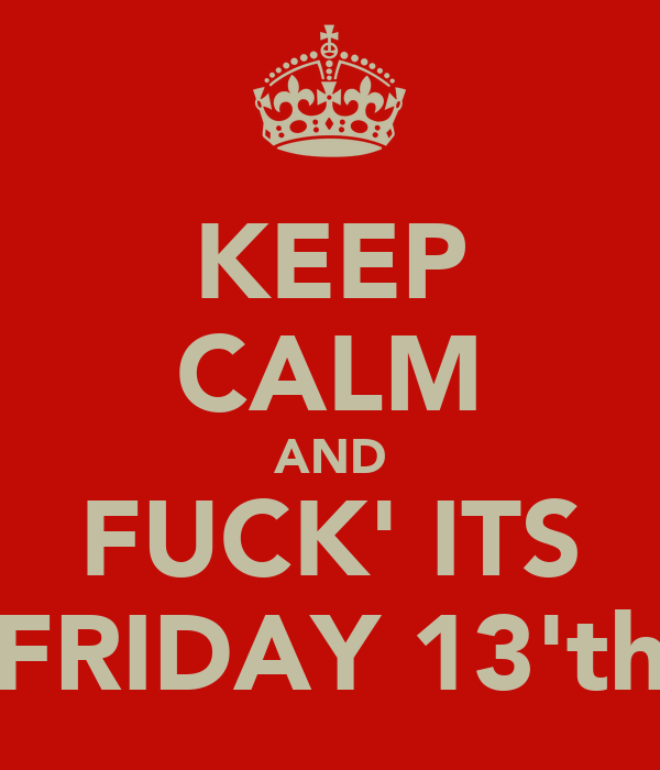 KEEP CALM AND FUCK' ITS FRIDAY 13'th