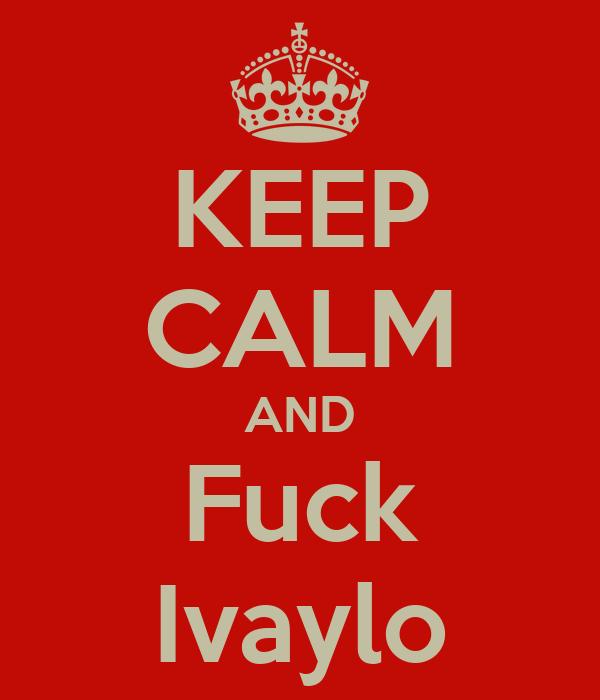 KEEP CALM AND Fuck Ivaylo
