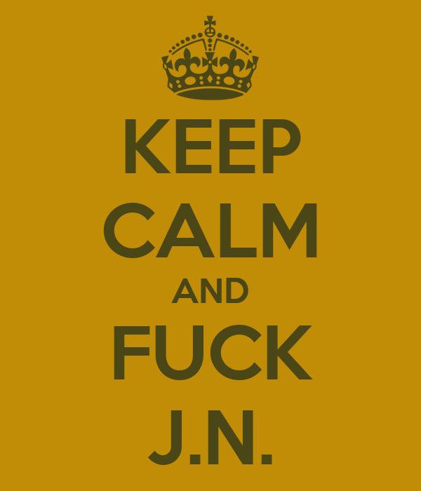 KEEP CALM AND FUCK J.N.