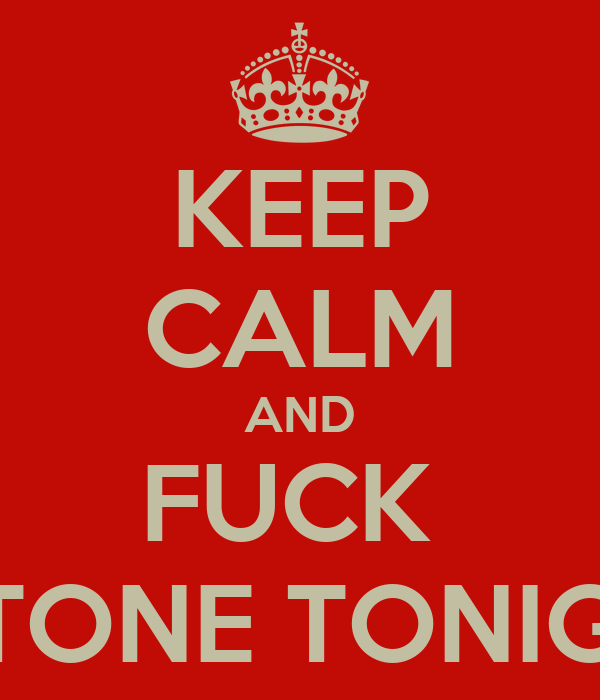 KEEP CALM AND FUCK  J-STONE TONIGHT