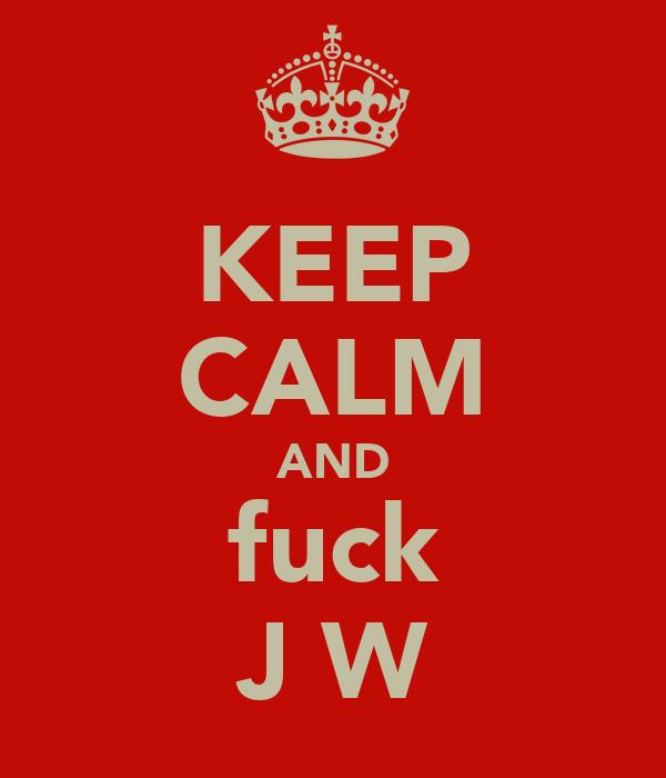 KEEP CALM AND fuck J W
