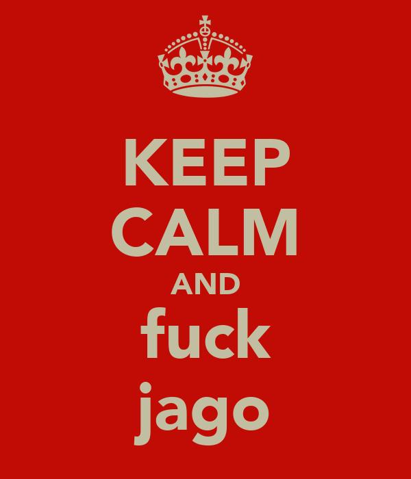 KEEP CALM AND fuck jago
