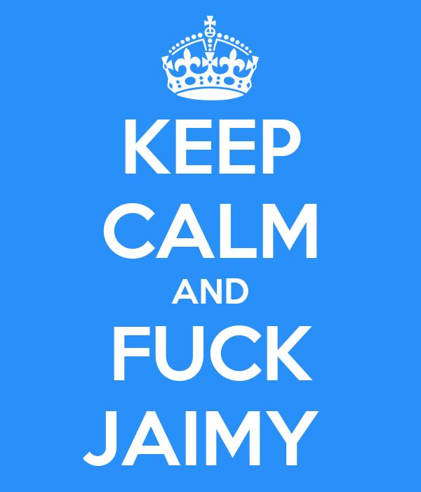 KEEP CALM AND FUCK JAIMY