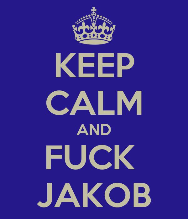 KEEP CALM AND FUCK  JAKOB