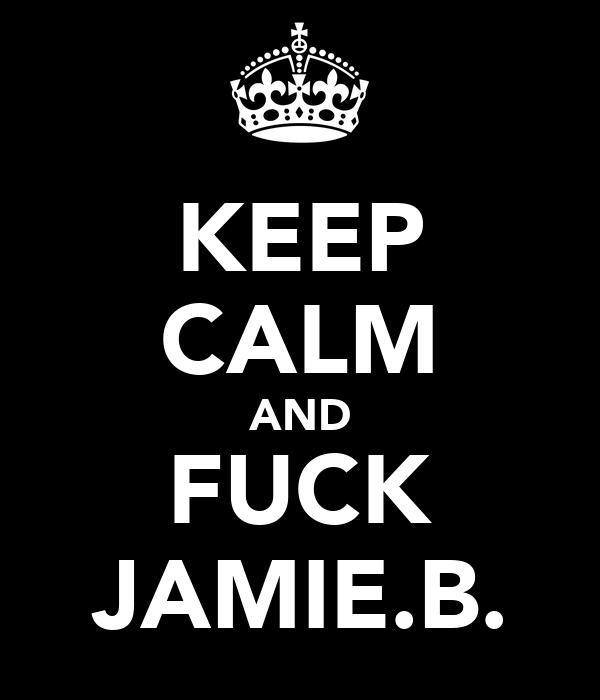 KEEP CALM AND FUCK JAMIE.B.