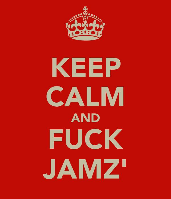 KEEP CALM AND FUCK JAMZ'
