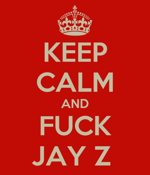 KEEP CALM AND FUCK JAY Z