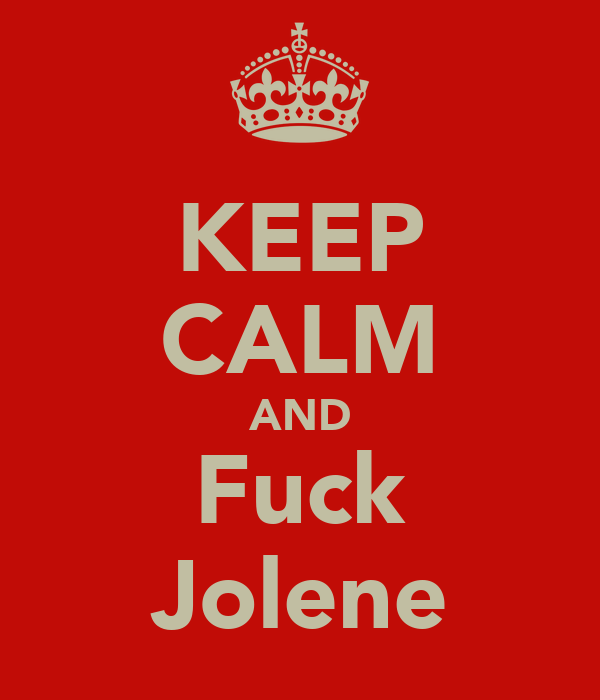 KEEP CALM AND Fuck Jolene