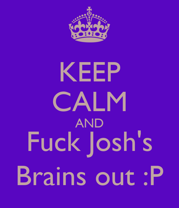 KEEP CALM AND Fuck Josh's Brains out :P