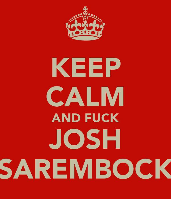 KEEP CALM AND FUCK JOSH SAREMBOCK